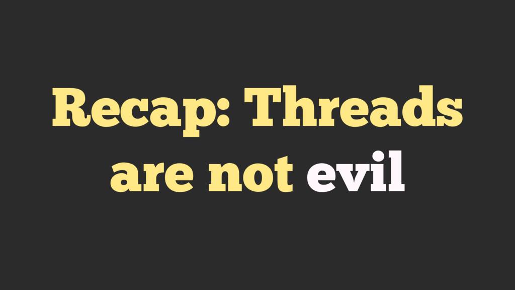 Recap: Threads are not evil