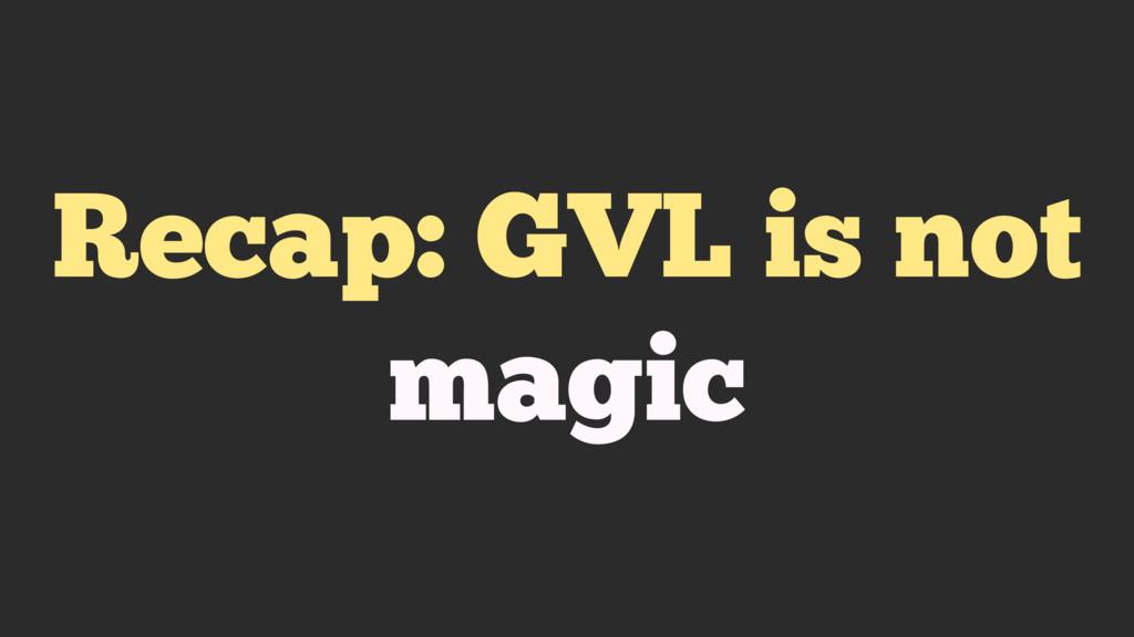 Recap: GVL is not magic