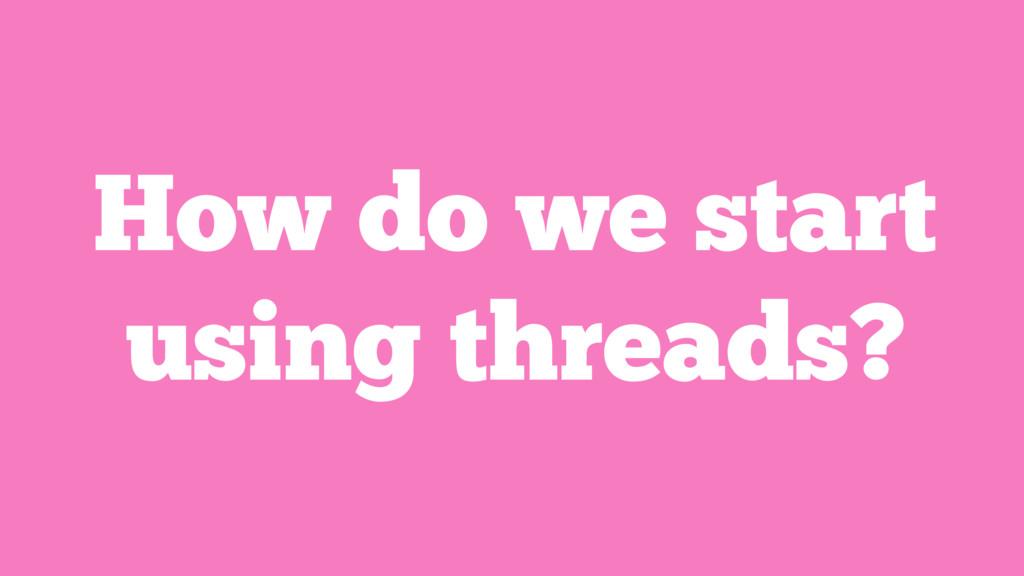 How do we start using threads?