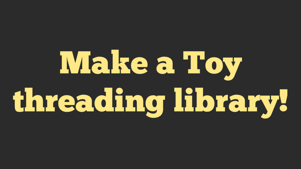 Make a Toy threading library!