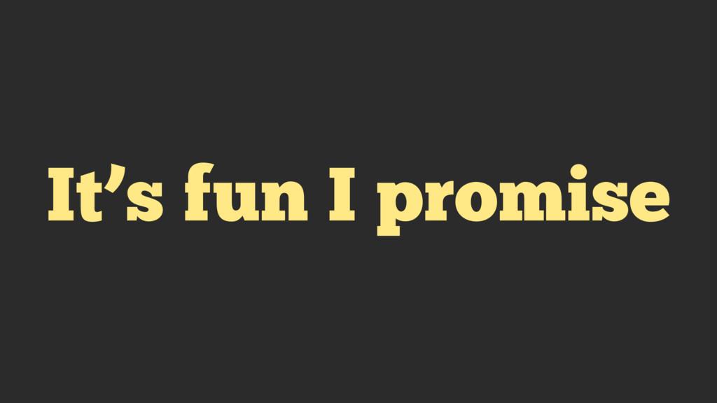 It's fun I promise