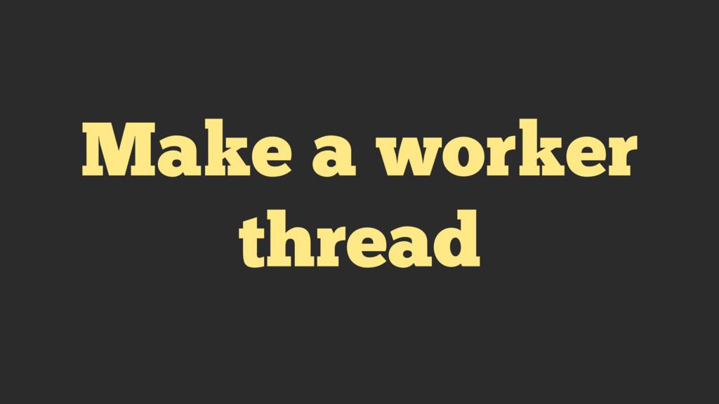Make a worker thread