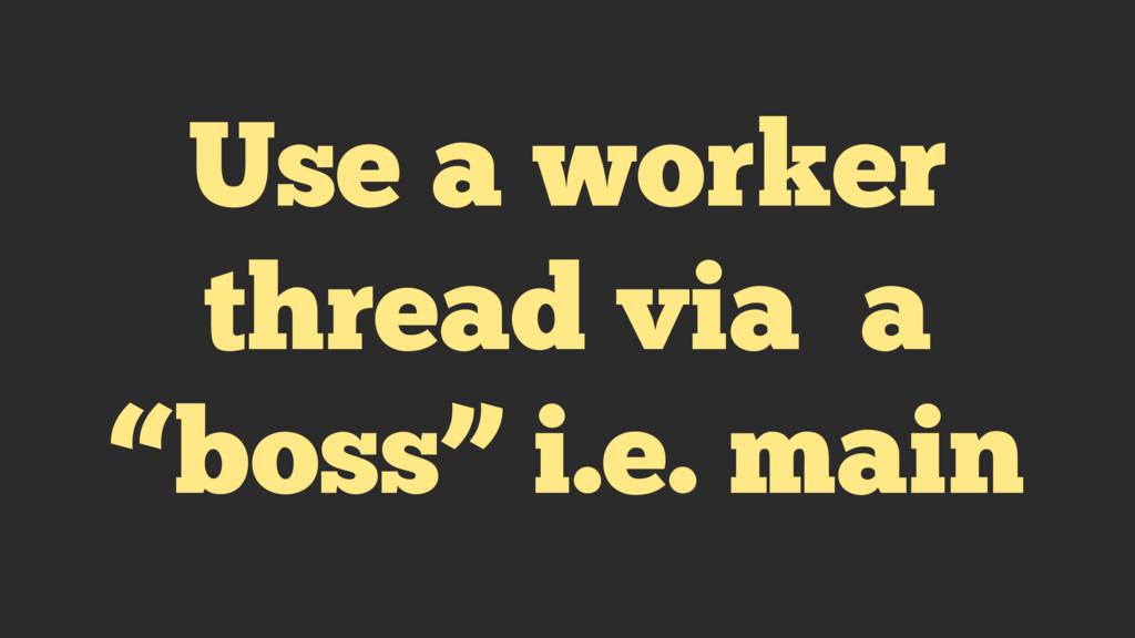 """Use a worker thread via a """"boss"""" i.e. main"""