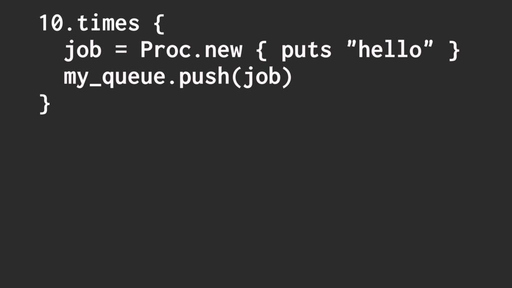 "10.times { job = Proc.new { puts ""hello"" } my_q..."