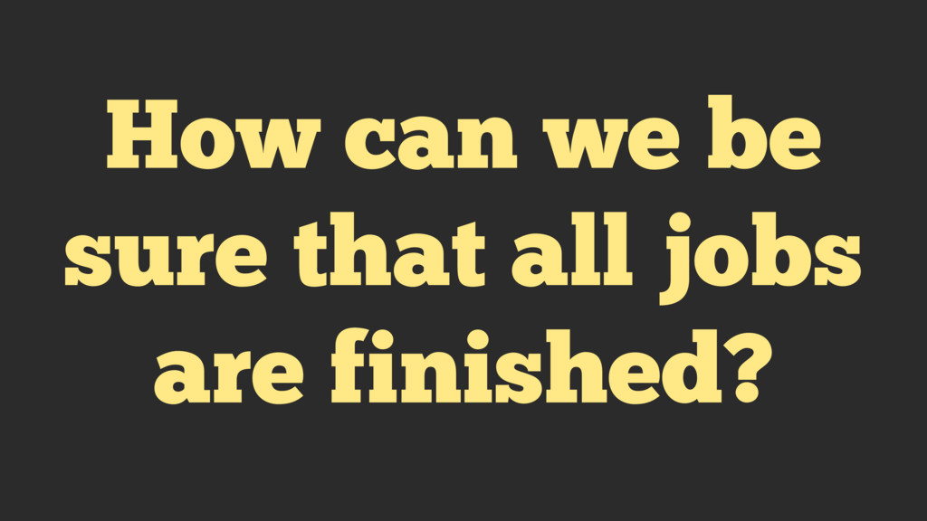 How can we be sure that all jobs are finished?