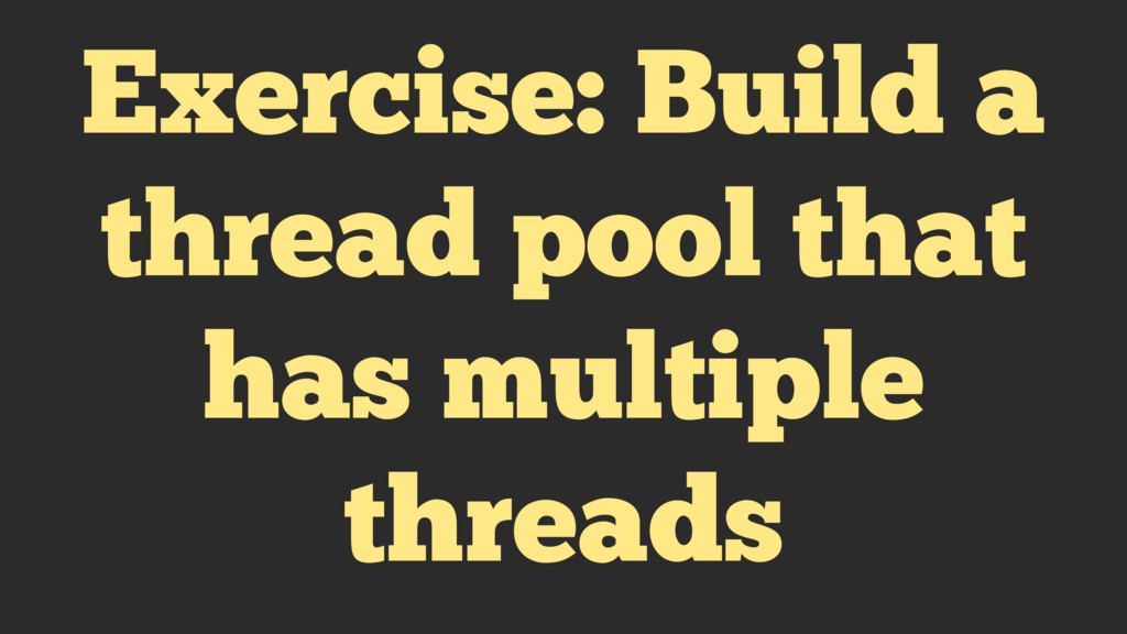 Exercise: Build a thread pool that has multiple...