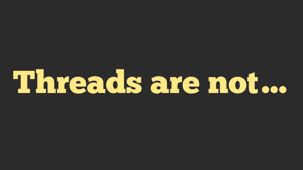 Threads are not…