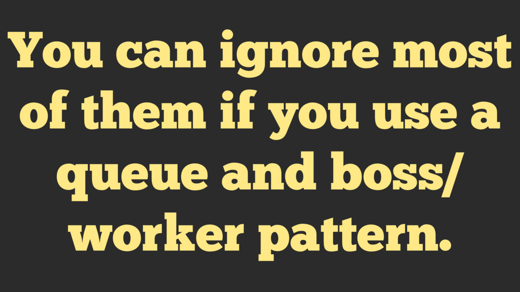 You can ignore most of them if you use a queue ...