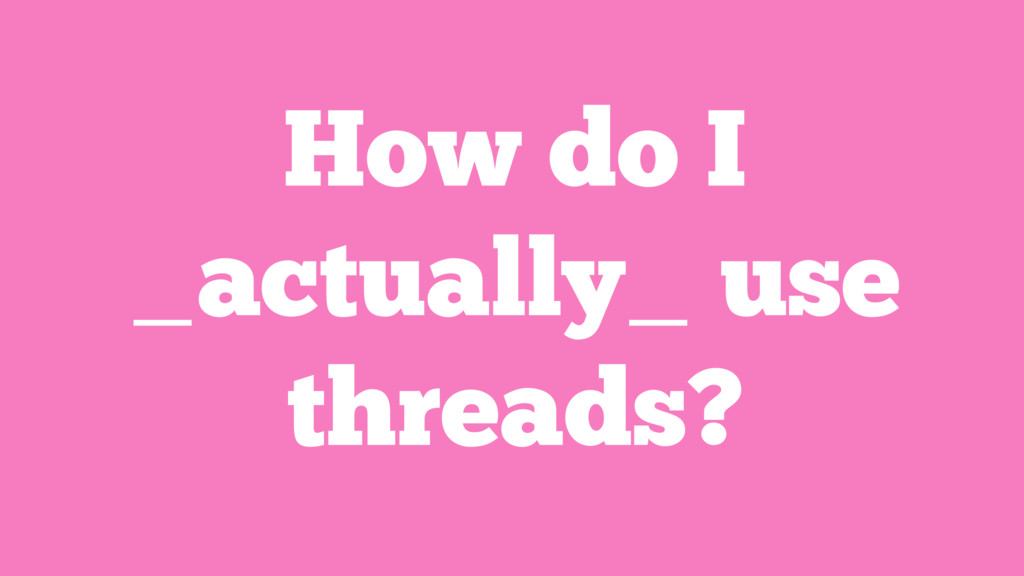 How do I _actually_ use threads?