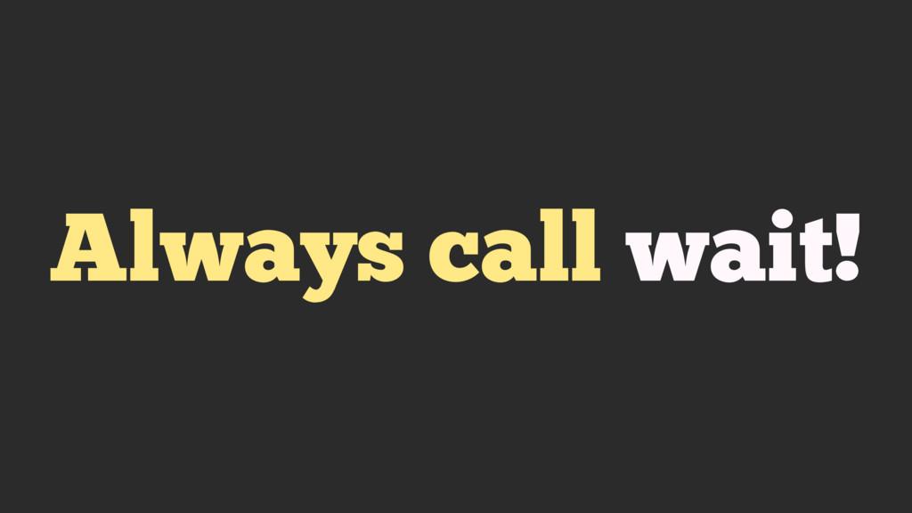 Always call wait!
