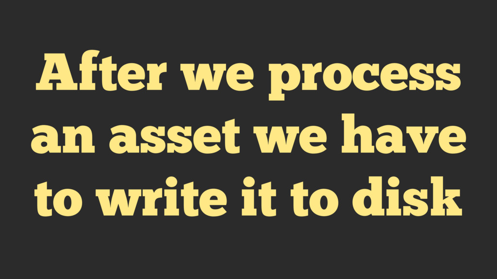 After we process an asset we have to write it t...