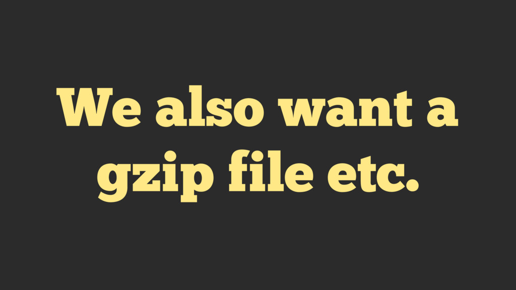 We also want a gzip file etc.