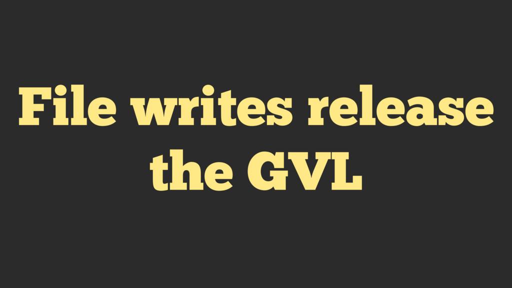 File writes release the GVL