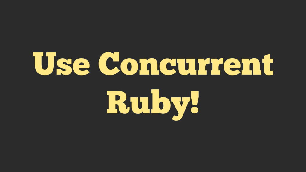 Use Concurrent Ruby!
