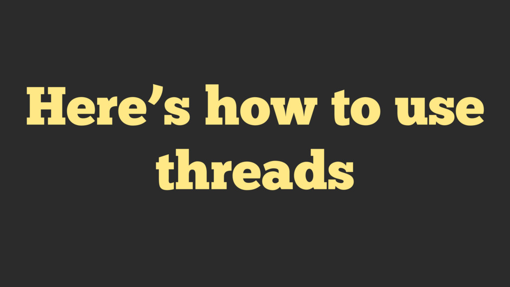 Here's how to use threads