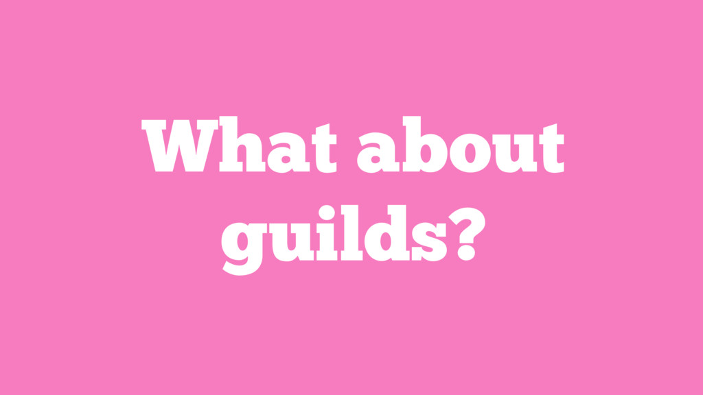 What about guilds?
