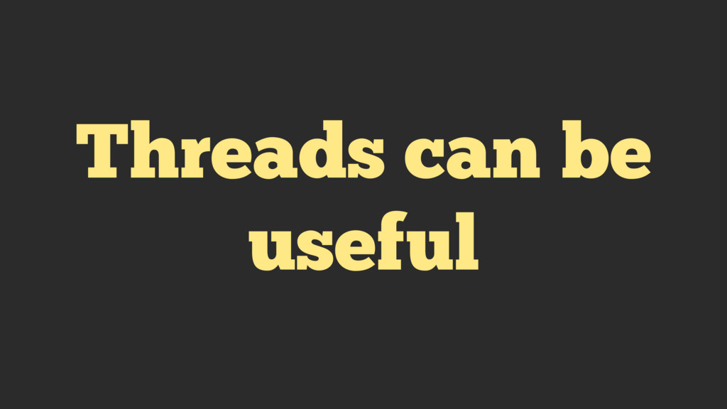 Threads can be useful