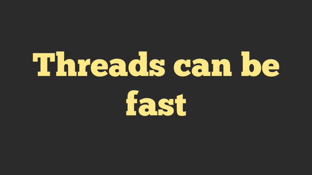 Threads can be fast