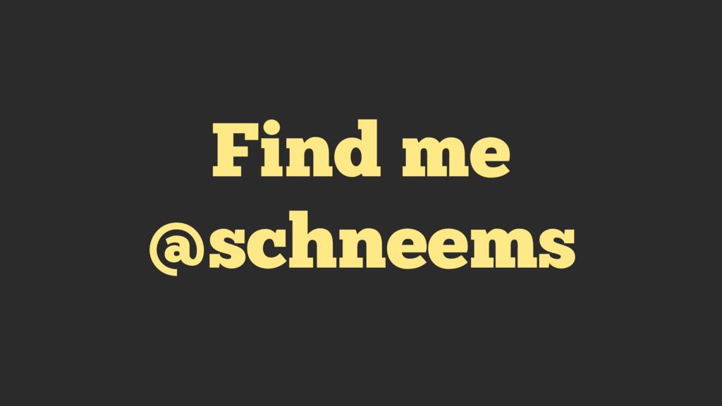 Find me @schneems