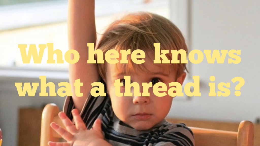 Who here knows what a thread is?