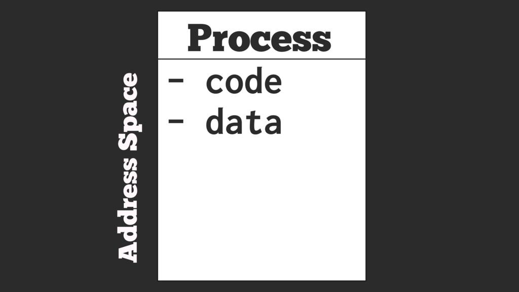 Process Address Space - code - data