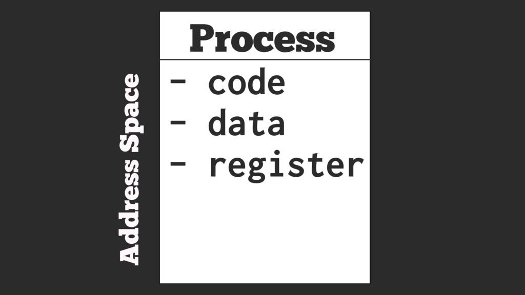 Process Address Space - code - data - register