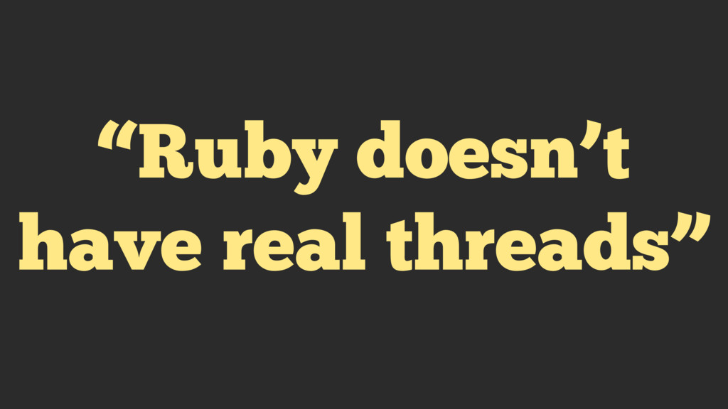 """""""Ruby doesn't have real threads"""""""