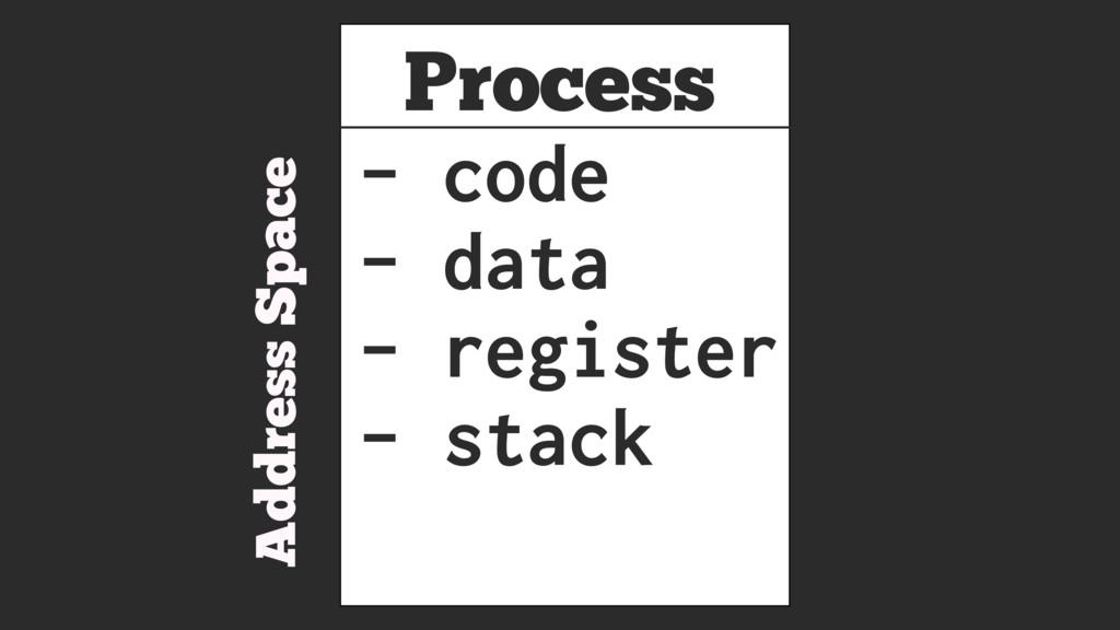 Process Address Space - code - data - register ...