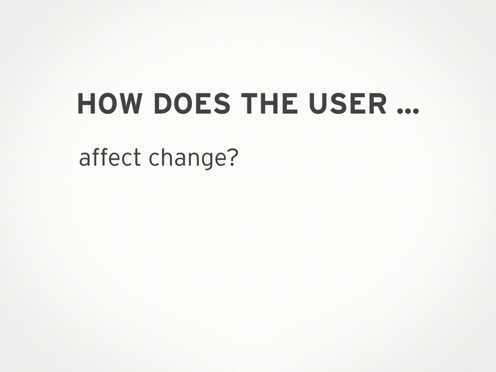 HOW DOES THE USER … affect change?