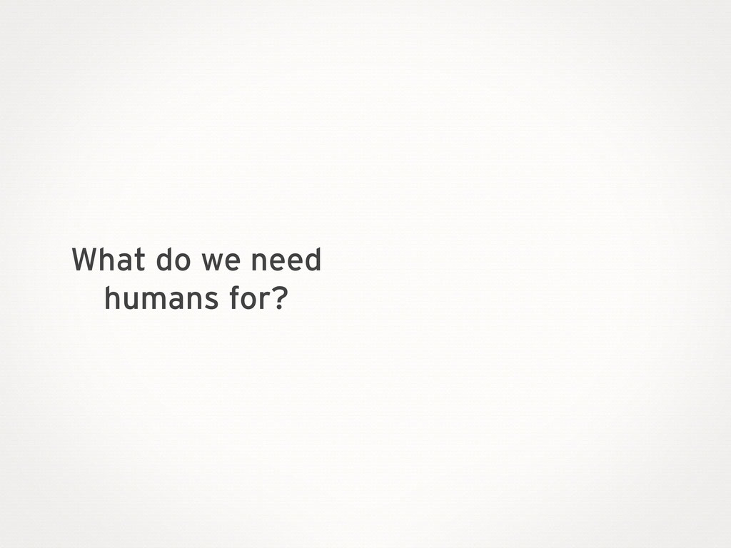 What do we need humans for?