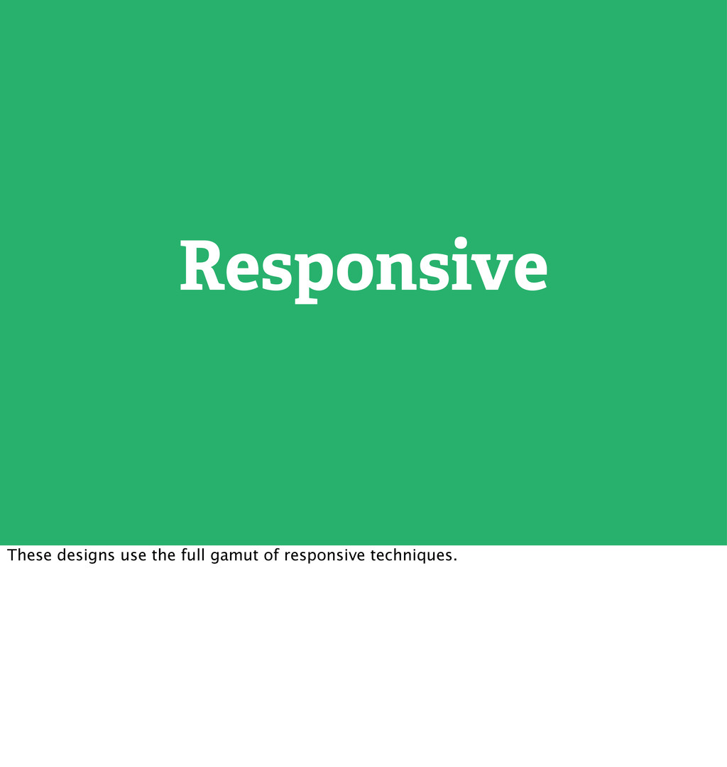 Responsive These designs use the full gamut of ...