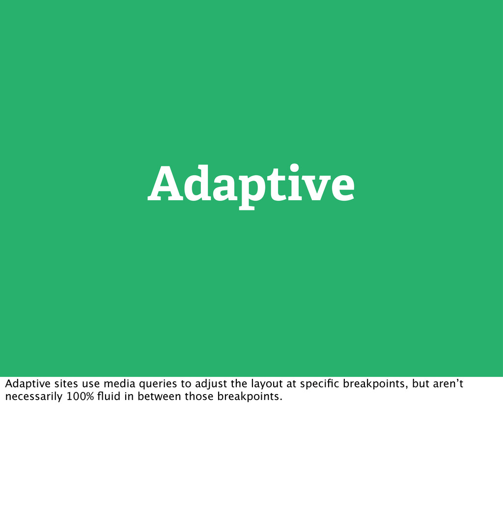 Adaptive Adaptive sites use media queries to ad...