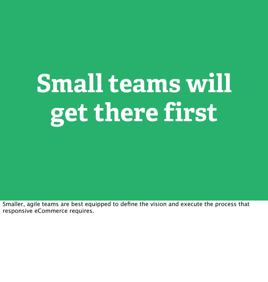 Small teams will get there first Smaller, agile...