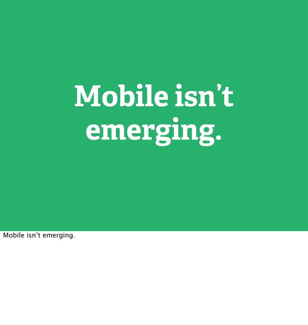 Mobile isn't emerging. Mobile isn't emerging.