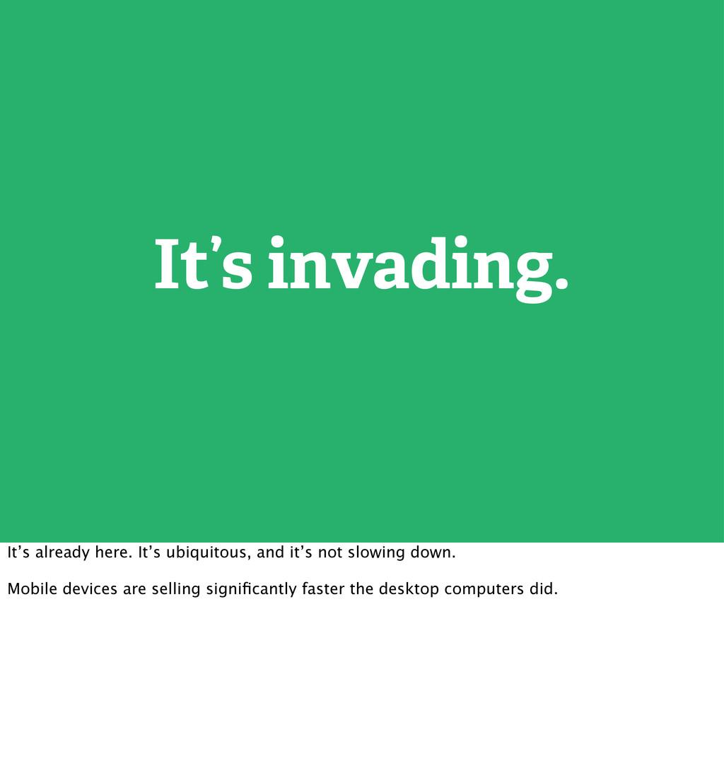 It's invading. It's already here. It's ubiquito...