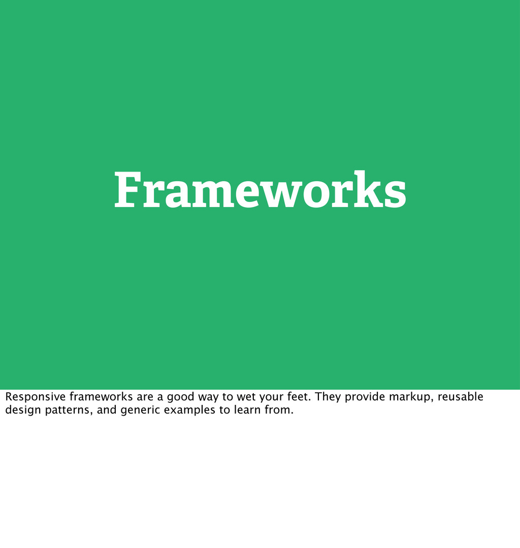 Frameworks Responsive frameworks are a good way...