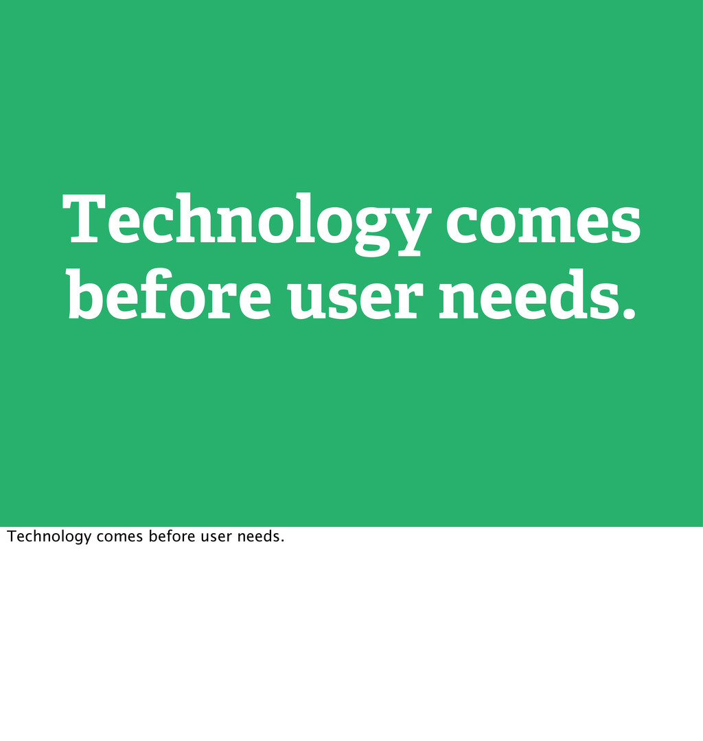 Technology comes before user needs. Technology ...