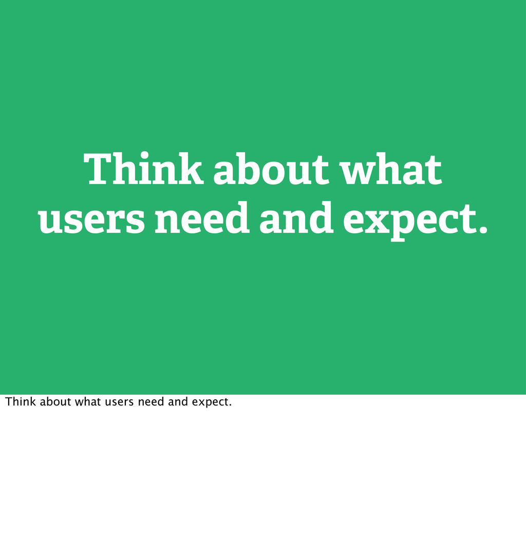 Think about what users need and expect. Think a...