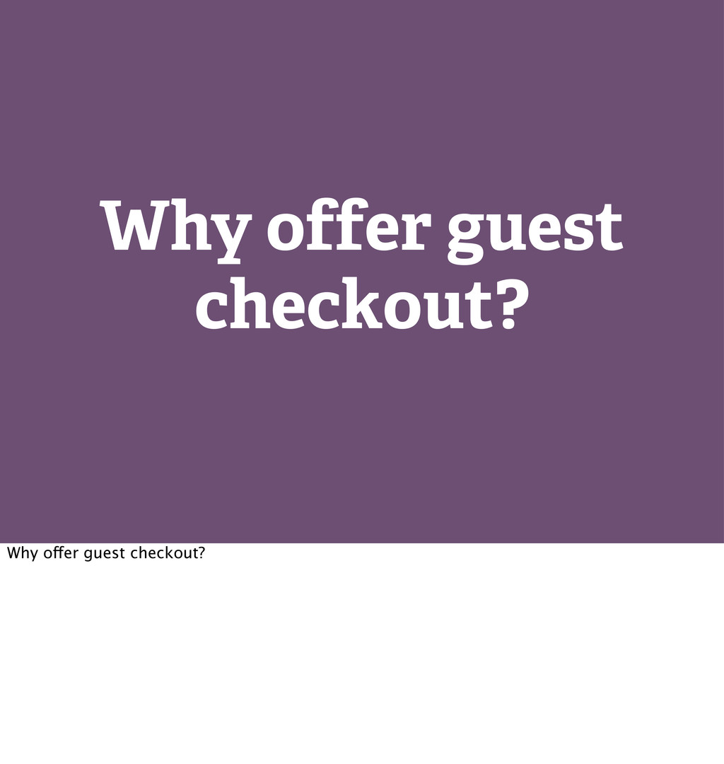Why offer guest checkout? Why offer guest check...