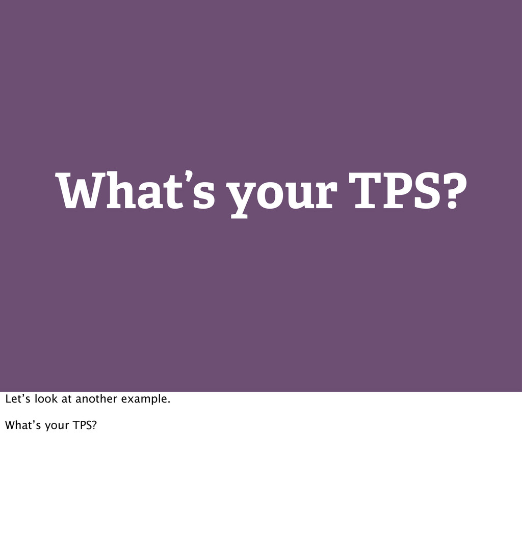 What's your TPS? Let's look at another example....