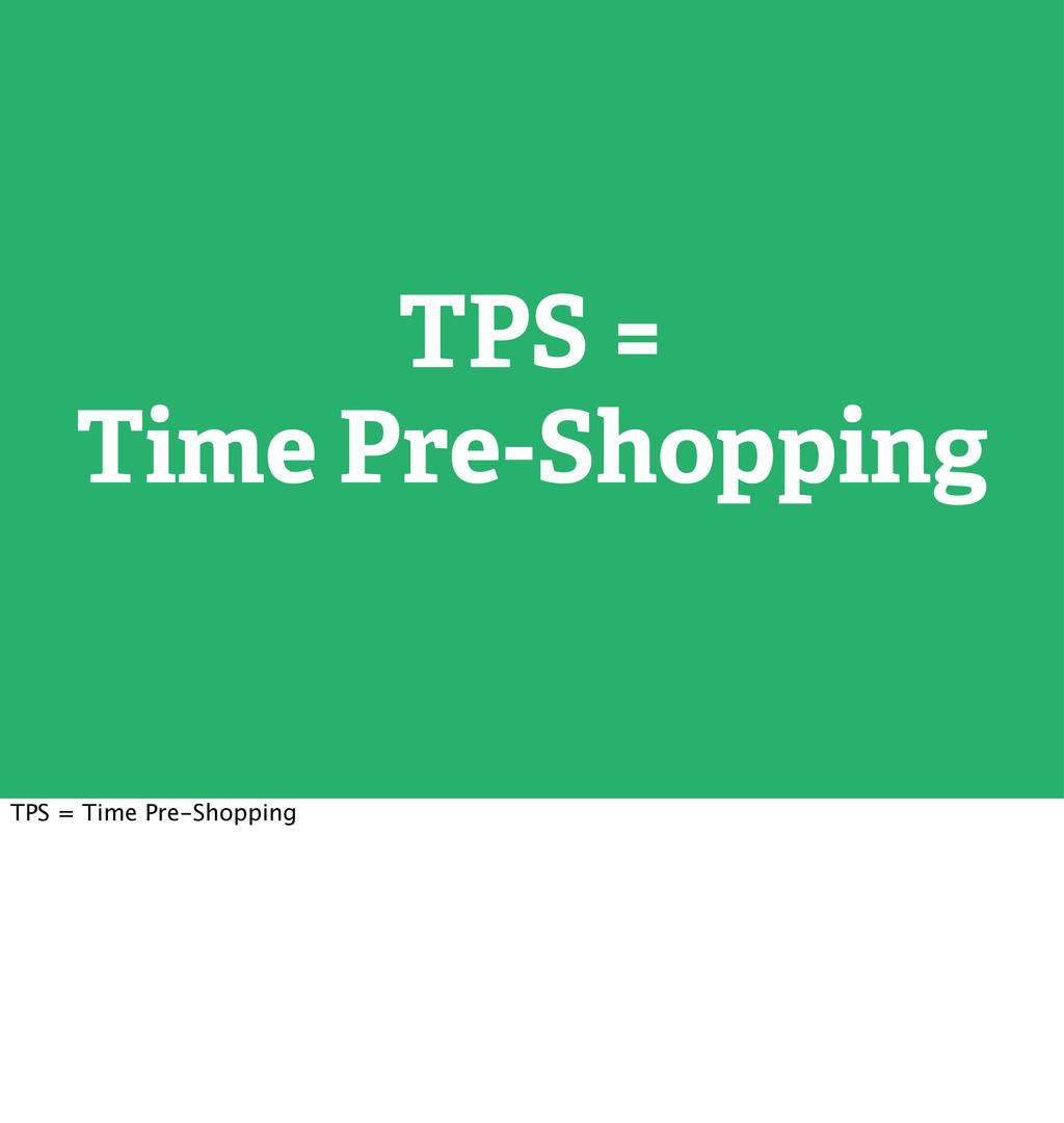 TPS = Time Pre-Shopping TPS = Time Pre-Shopping