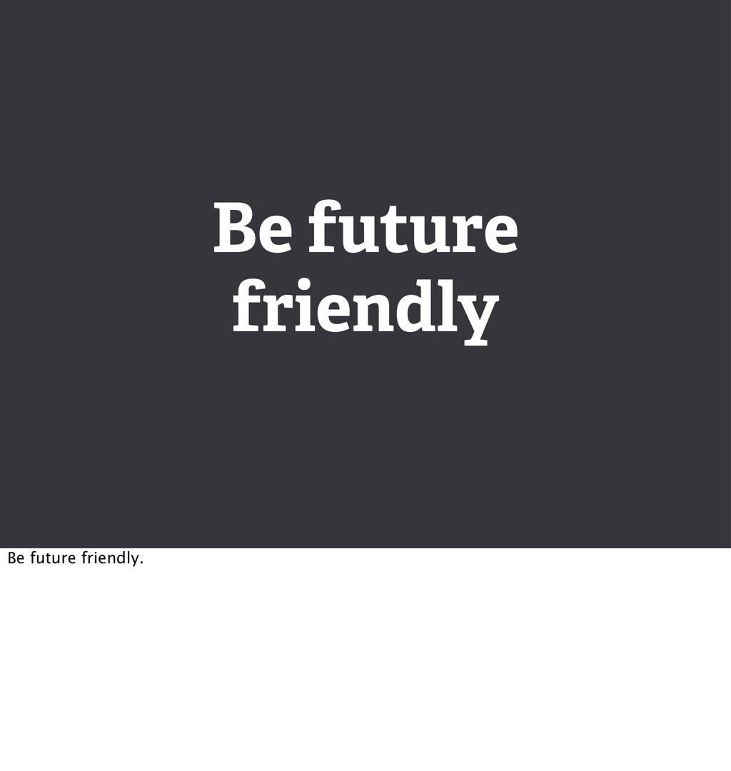 Be future friendly Be future friendly.