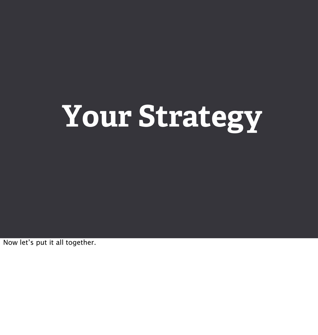 Your Strategy Now let's put it all together.