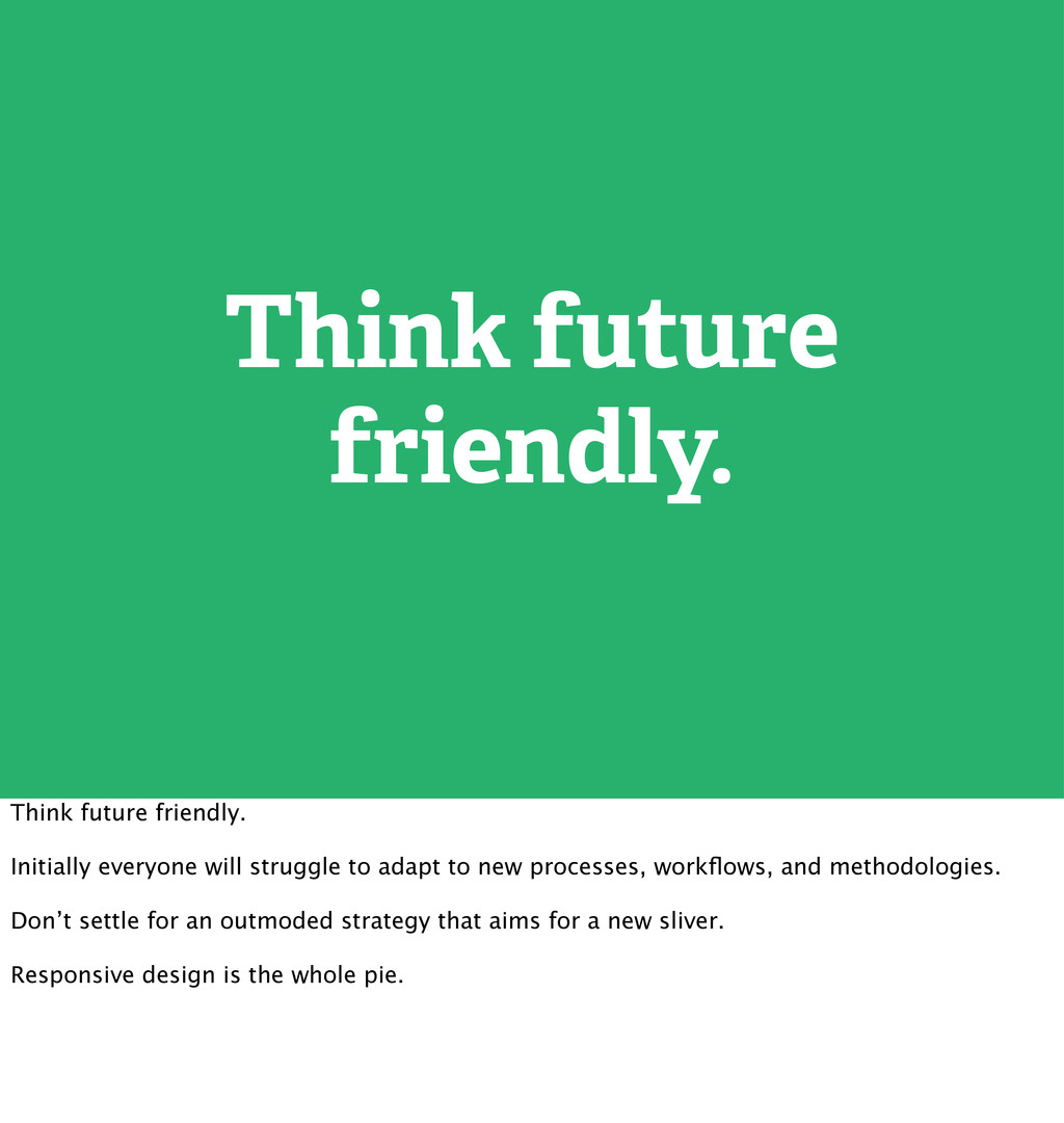 Think future friendly. Think future friendly. I...