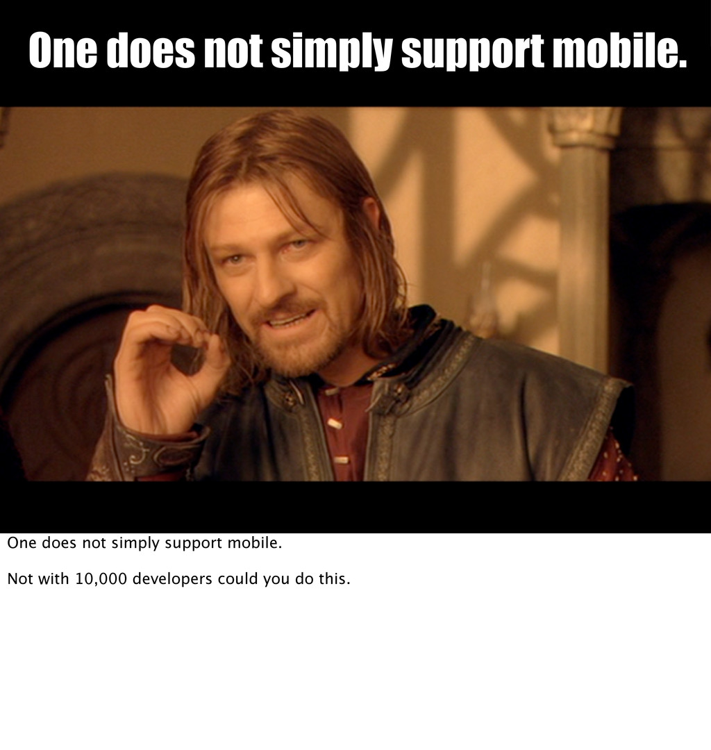 One does not simply support mobile. One does no...