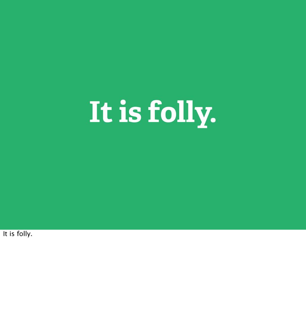 It is folly. It is folly.