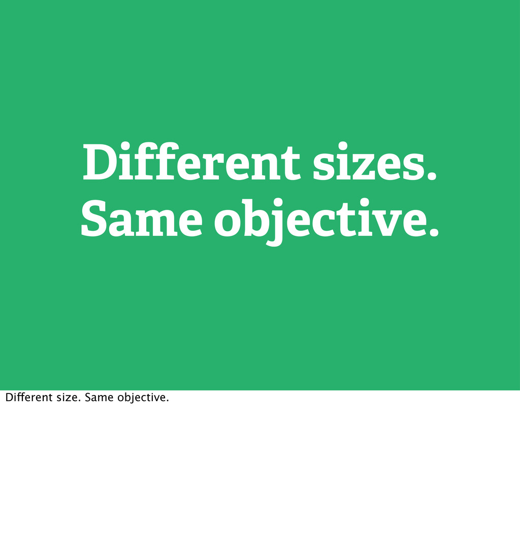 Different sizes. Same objective. Different size...