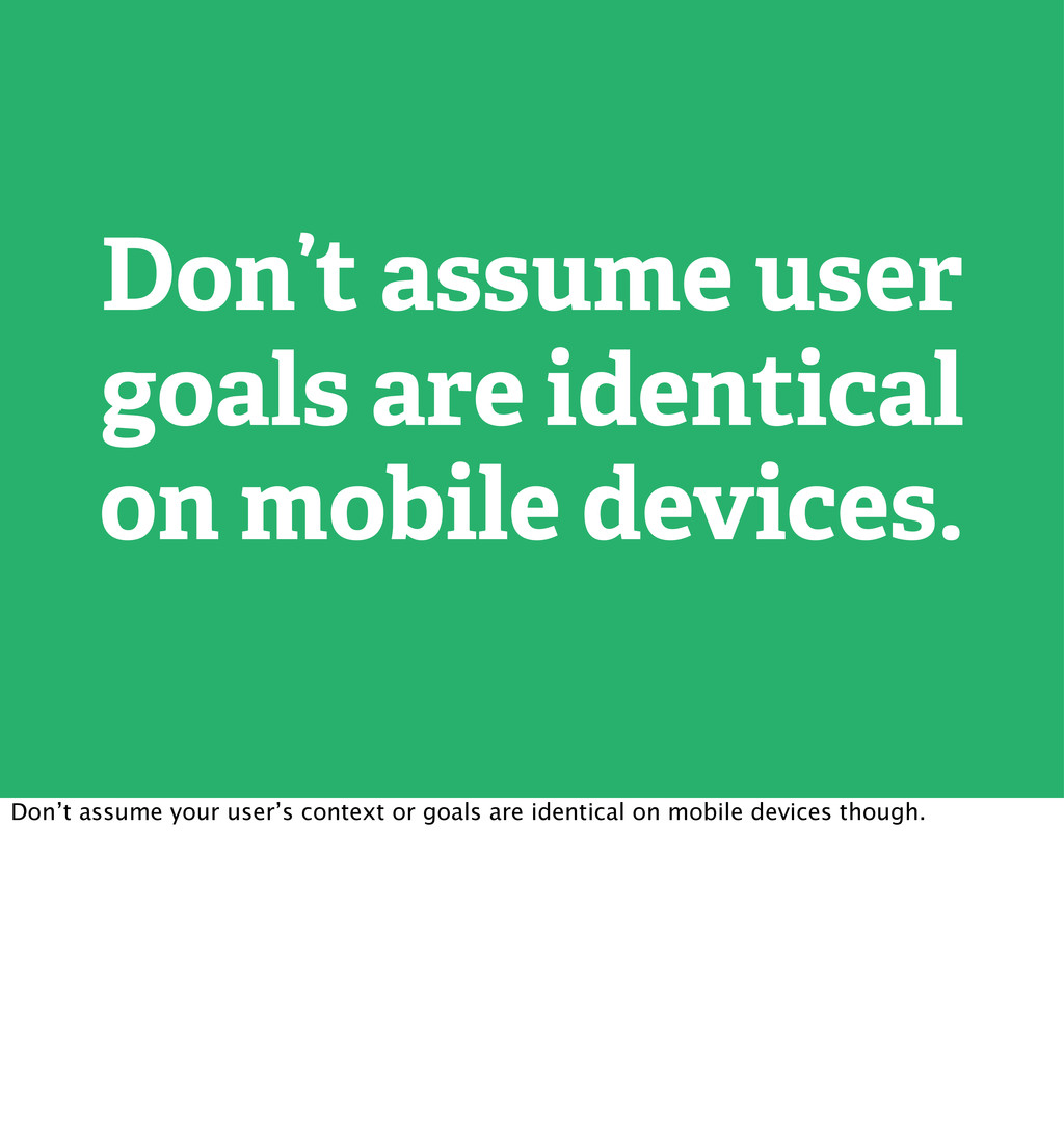 Don't assume user goals are identical on mobile...