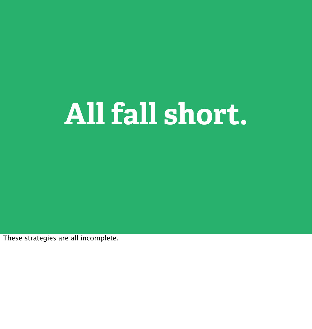 All fall short. These strategies are all incomp...