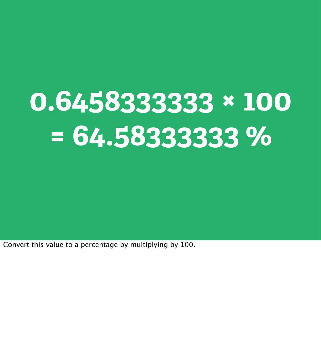 0.6458333333 × 100 = 64.58333333 % Convert this...